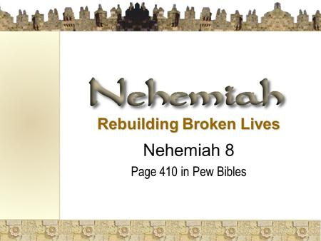 Rebuilding Broken Lives Nehemiah 8 Page 410 in Pew Bibles.