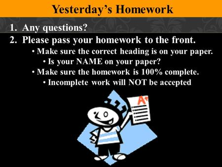 Yesterday's Homework 1.Any questions? 2.Please pass your homework to the front. Make sure the correct heading is on your paper. Is your NAME on your paper?