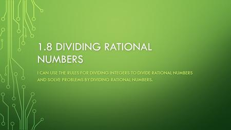 1.8 DIVIDING RATIONAL NUMBERS I CAN USE THE RULES FOR DIVIDING INTEGERS TO DIVIDE RATIONAL NUMBERS AND SOLVE PROBLEMS BY DIVIDING RATIONAL NUMBERS.