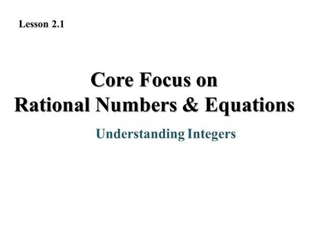 Core Focus on Rational Numbers & Equations Understanding Integers Lesson 2.1.