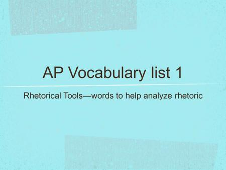 AP Vocabulary list 1 Rhetorical Tools—words to help analyze rhetoric.