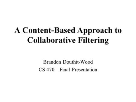 A Content-Based Approach to Collaborative Filtering Brandon Douthit-Wood CS 470 – Final Presentation.