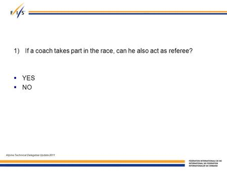 1)If a coach takes part in the race, can he also act as referee?  YES  NO Alpine Technical Delegates Update 2011.