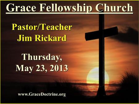 Grace Fellowship Church Pastor/Teacher Jim Rickard www.GraceDoctrine.org Thursday, May 23, 2013.