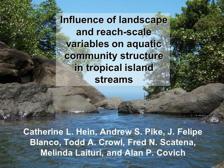 Influence of landscape and reach-scale variables on aquatic community structure in tropical island streams Catherine L. Hein, Andrew S. Pike, J. Felipe.