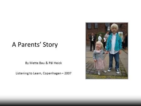 A Parents' Story By Mette Bau & Pål Heick Listening to Learn, Copenhagen – 2007.