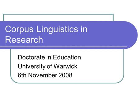 Corpus Linguistics in Research Doctorate in Education University of Warwick 6th November 2008.