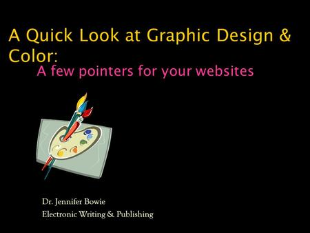 A Quick Look at Graphic Design & Color: A few pointers for your websites Dr. Jennifer Bowie Electronic Writing & Publishing.