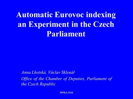 ISPRA 2004 Automatic Eurovoc indexing an Experiment in the Czech Parliament Anna Lhotská, Václav Sklenář Office of the Chamber of Deputies, Parliament.