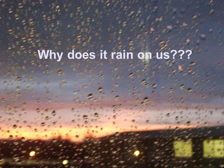 Why does it rain on us???.