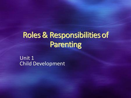 Roles & Responsibilities of Parenting Unit 1 Child Development.