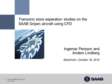 © Saab AB 2008 www.saabgroup.com 1 Transonic store separation studies on the SAAB Gripen aircraft using CFD Ingemar Persson and Anders Lindberg Stockholm,