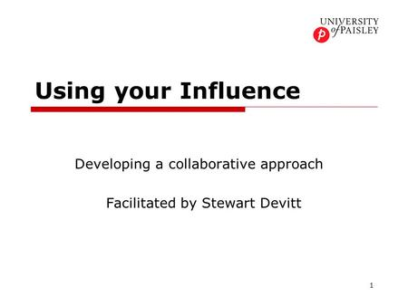 1 Using your Influence Developing a collaborative approach Facilitated by Stewart Devitt.
