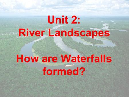 Unit 2: River Landscapes How are Waterfalls formed?
