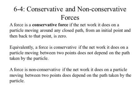 6-4: Conservative and Non-conservative Forces A force is a conservative force if the net work it does on a particle moving around any closed path, from.