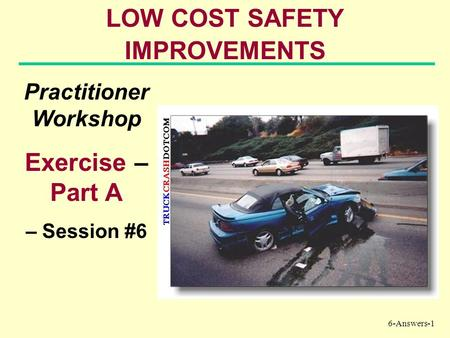 6-Answers-1 LOW COST SAFETY IMPROVEMENTS Practitioner Workshop Exercise – Part A – Session #6.
