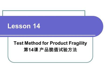 Lesson 14 Test Method for Product Fragility 第 14 课 产品脆值试验方法.
