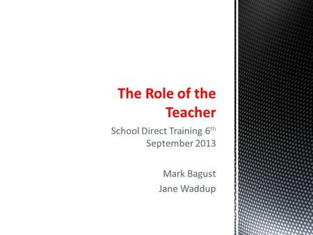 School Direct Training 6 th September 2013 Mark Bagust Jane Waddup The Role of the Teacher.