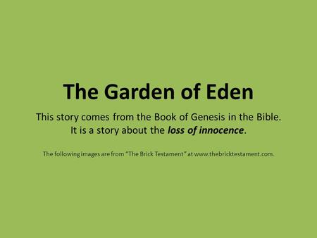 "The Garden of Eden This story comes from the Book of Genesis in the Bible. It is a story about the loss of innocence. The following images are from ""The."