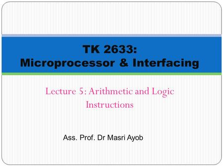 Ass. Prof. Dr Masri Ayob Lecture 5: Arithmetic and Logic Instructions TK 2633: Microprocessor & Interfacing.
