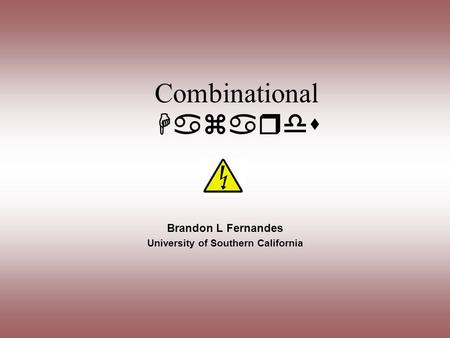 Combinational Hazards Brandon L Fernandes University of Southern California.