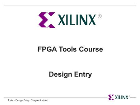 Tools - Design Entry - Chapter 4 slide 1 FPGA Tools Course Design Entry.