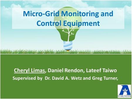 Micro-Grid Monitoring and Control Equipment Cheryl Limas, Daniel Rendon, Lateef Taiwo Supervised by Dr. David A. Wetz and Greg Turner,