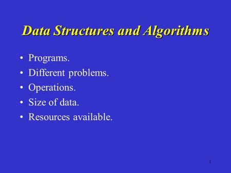 1 Data Structures and Algorithms Programs. Different problems. Operations. Size of data. Resources available.