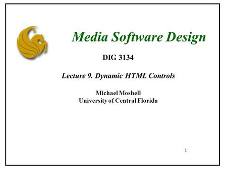 1 DIG 3134 Lecture 9. Dynamic HTML Controls Michael Moshell University of Central Florida Media Software Design.