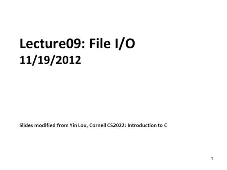 1 Lecture09: File I/O 11/19/2012 Slides modified from Yin Lou, Cornell CS2022: Introduction to C.