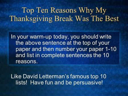Top Ten Reasons Why My Thanksgiving Break Was The Best In your warm-up today, you should write the above sentence at the top of your paper and then number.