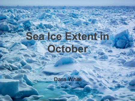 Sea Ice Extent in October Dana White. What is Arctic Sea Ice? Frozen ocean water Keeps the polar regions cool and helps moderate global climate.