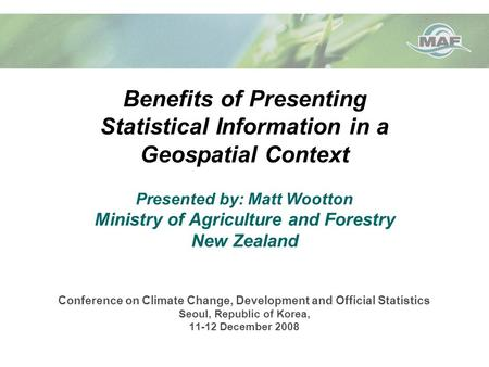 Benefits of Presenting Statistical Information in a Geospatial Context Presented by: Matt Wootton Ministry of Agriculture and Forestry New Zealand Conference.