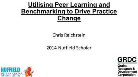Utilising Peer Learning and Benchmarking to Drive Practice Change Chris Reichstein 2014 Nuffield Scholar.