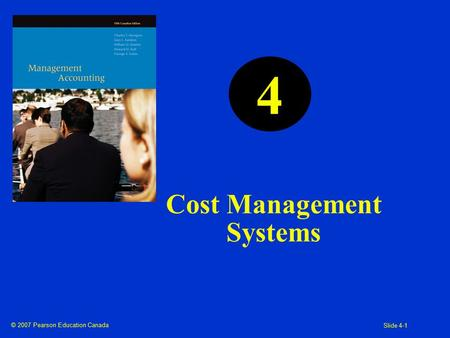 © 2007 Pearson Education Canada Slide 4-1 Cost Management Systems 4.