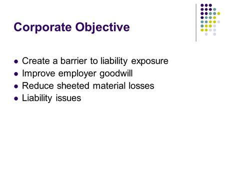 Corporate Objective Create a barrier to liability exposure Improve employer goodwill Reduce sheeted material losses Liability issues.