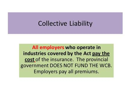 Collective Liability All employers who operate in industries covered by the Act pay the cost of the insurance. The provincial government DOES NOT FUND.