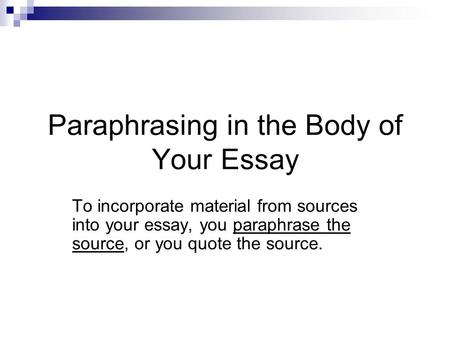 Paraphrasing in the Body of Your Essay To incorporate material from sources into your essay, you paraphrase the source, or you quote the source.
