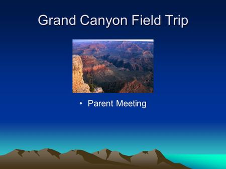 Grand Canyon Field Trip Parent Meeting. Arrival at School Friday, May 13 5:30 am – 5:45am – Arrive at School. Please check in with your child's teacher.