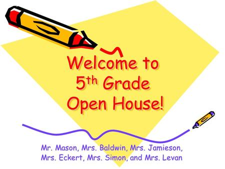 Welcome to 5 th Grade Open House! Mr. Mason, Mrs. Baldwin, Mrs. Jamieson, Mrs. Eckert, Mrs. Simon, and Mrs. Levan.