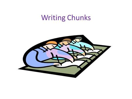 Writing Chunks. A chunk is the grouping of a concrete detail with two or more sentences of commentary that help to connect the concrete detail to the.