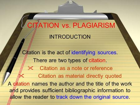 CITATION vs. PLAGIARISM INTRODUCTION Citation is the act of identifying sources. There are two types of citation.  Citation as a note or reference  Citation.