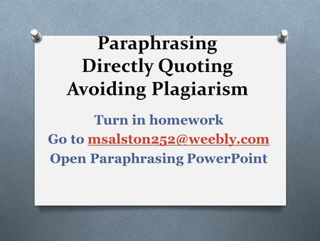 Paraphrasing Directly Quoting Avoiding Plagiarism Turn in homework Go to Open Paraphrasing PowerPoint.