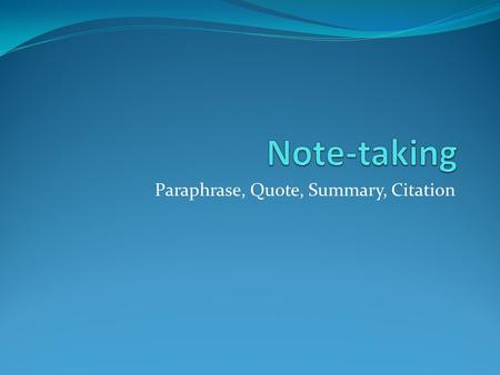 Paraphrase, Quote, Summary, Citation. Paraphrase To put someone else's ideas in your own words.