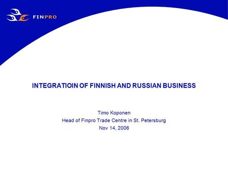 INTEGRATIOIN OF FINNISH AND RUSSIAN BUSINESS Timo Koponen Head of Finpro Trade Centre in St. Petersburg Nov 14, 2006.