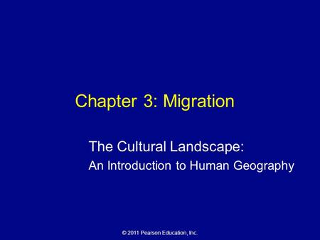 © 2011 Pearson Education, Inc. Chapter 3: Migration The Cultural Landscape: An Introduction to Human Geography.