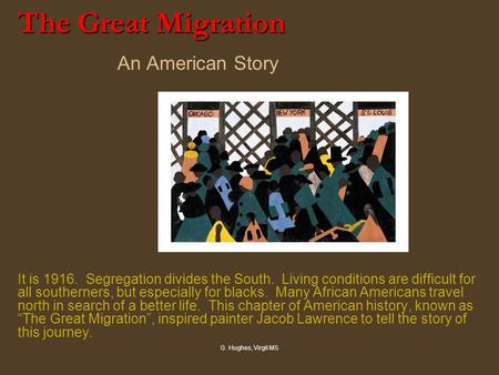 G. Hughes, Virgil MS The Great Migration The Great Migration An American Story It is 1916. Segregation divides the South. Living conditions are difficult.