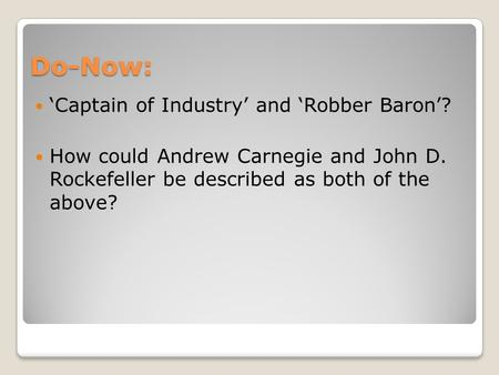 Do-Now: 'Captain of Industry' and 'Robber Baron'? How could Andrew Carnegie and John D. Rockefeller be described as both of the above?