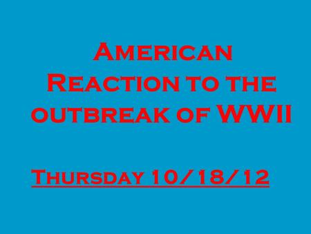 ■ American Reaction to the outbreak of WWII ■ Thursday 10/18/12 Thursday 10/18/12.