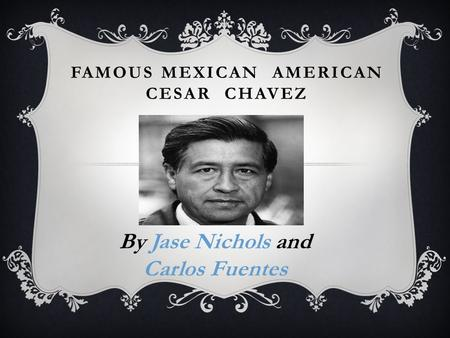 FAMOUS MEXICAN AMERICAN CESAR CHAVEZ By Jase Nichols and Carlos Fuentes.